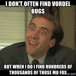 Nick Cage - I don't often find vordel bugs but when I do I find hundreds of thousands of those mo fos