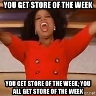giving oprah - You GET STORE OF THE WEEK YOU GET STORE OF THE WEEK, You all get STORE OF THE WEEK