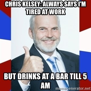 Idiot Anti-Communist Guy - chris kelsey: always says i'm tired at work but drinks at a bar till 5 AM