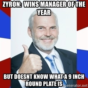 Idiot Anti-Communist Guy - zyron:  wins manager of the year but doesnt know what a 9 inch round plate is