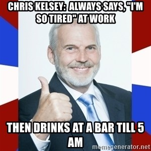 "Idiot Anti-Communist Guy - chris kelsey:  always says, ""i'm so tired"" at work then drinks at a bar till 5 AM"