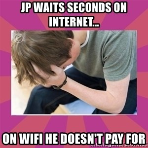 First World Gamer Problems - JP Waits seconds on internet... On WiFi he doesn't pay for