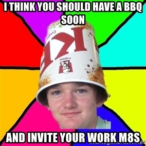 Bad Braydon - i think you should have a bbq soon and invite your work m8s