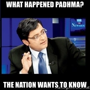 Arnab Goswami India Wants to know - What happened PADHMA? THE NATION WANTS TO KNOW