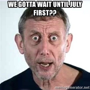 Michael Rosen  - we gotta wait until july first??