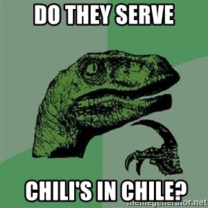 Philosoraptor - do they serve  chili's in chile?