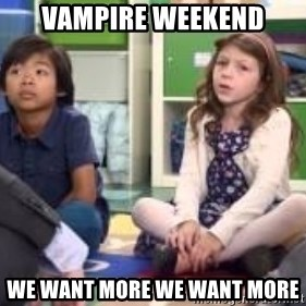 We want more we want more - Vampire weekend we want more we want more