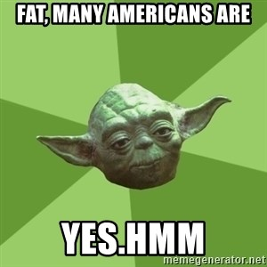 Advice Yoda Gives - fat, many americans are yes.hmm