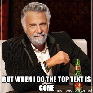 The Most Interesting Man In The World -  but when i do the top text is gone