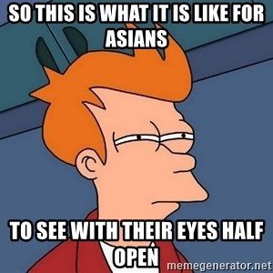 Futurama Fry - so this is what it is like for asians to see with their eyes half open