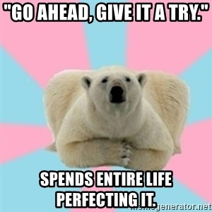 """Perfection Polar Bear - """"Go ahead, give it a try."""" Spends entire life perfecting it."""