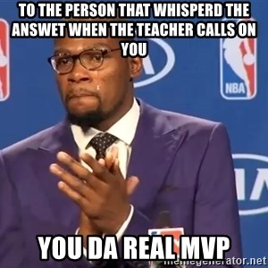 KD you the real mvp f - To the person that whisperd the answet when the teacher calls on you You da real MVP