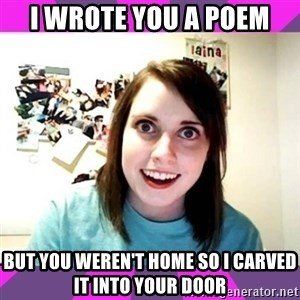 crazy girlfriend meme heh - I wrote you a poem But you weren't home so I carved it into your door