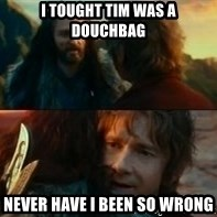 Never Have I Been So Wrong - I TOught Tim was a douchbag Never have I been so Wrong