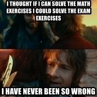 Never Have I Been So Wrong - I thought if i can solve the math exercises i could solve the exam exercises I have never been so Wrong