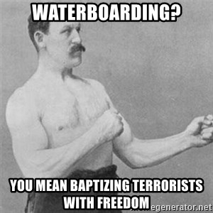 overly manlyman - WATERBOARDING? YOU MEAN BAPTIZING TERRORISTS WITH FREEDOM