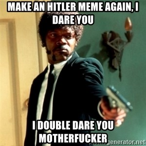 Jules Say What Again - Make an hitler meme again, I DARE YOU i double dare you motherfucker