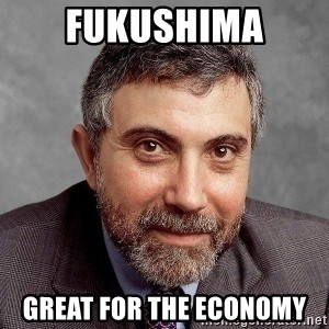 Krugman - FUKUSHIMA GREAT FOR THE ECONOMY