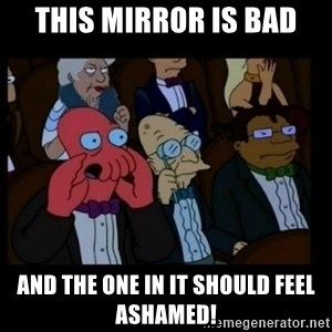 X is bad and you should feel bad - this mirror is bad and the one in it should feel ashamed!
