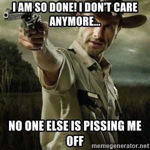 Walking Dead: Rick Grimes - I AM SO DONE! I DON'T CARE ANYMORE... nO ONE ELSE IS PISSING ME OFF