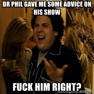"""fuck me right?"" meme - dr phil gave me some advice on his show fuck him right?"