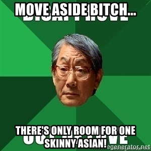 High Expectation Asian Father - Move aside bitch... There's only room for one skinny Asian!