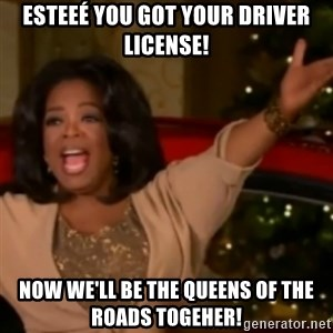 The Giving Oprah - EsteeÉ you got your driver license! Now we'll be the queens of the roads togeher!