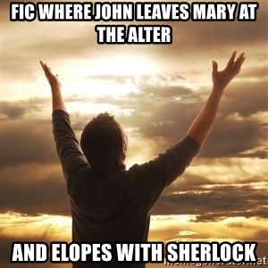 Praise - Fic where john leaves mary at the alter And Elopes with sherlock