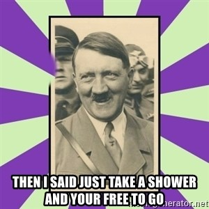 Hitler Smiling -  Then I said just take a shower and your free to go