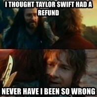 Never Have I Been So Wrong - i thought taylor swift had a refund never have i been so wrong