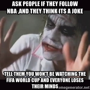 Loses Their Minds - ask people if they follow nba ,and they think its a joke tell them you won't be watching the fifa world cup and everyone loses their minds