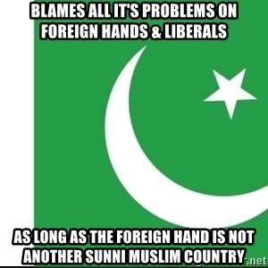 pakistani - blames all it's problems on foreign hands & liberals as long as the foreign hand is not another sunni muslim country