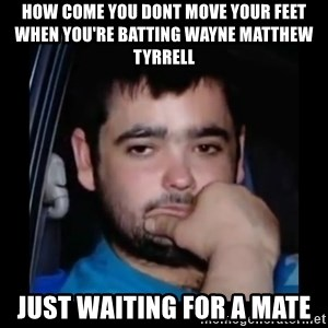 just waiting for a mate - how come you dont move your feet when you're batting wayne matthew tyrrell just waiting for a mate
