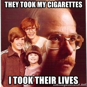Vengeance Dad - they took my cigarettes i took their lives