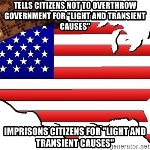 "Scumbag America - Tells citizens not to overthrow government for ""light and transient causes"" Imprisons citizens for ""light and transient causes"""