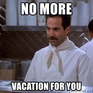 soup nazi - No More Vacation For yOU