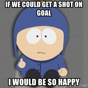 South Park Craig - If we could get a shot on goal I would be so happy