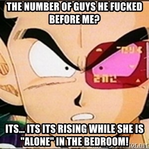 "Vegeta's whore detector - the number of guys he fucked before me? its... its its rising while she is ""alone"" in the bedroom!"