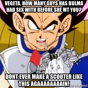 Vegeta - Vegeta, how many guys has bulma had sex with before she mt you? DONT EVER MAKE A SCOUTER LIKE THIS AGAAAAAAAAIN!