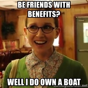 Sexually Oblivious Female - be friends with benefits?  well i do own a boat