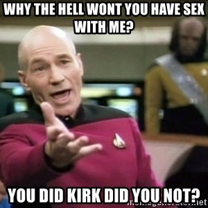Why the fuck - WHY THE HELL WONT YOU HAVE SEX WITH ME? YOU DID KIRK DID YOU NOT?