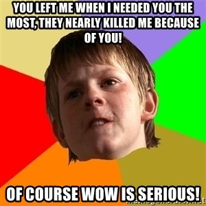 Angry School Boy - you left me when i needed you the most, they nearly killed me because of you! of course wow is serious!