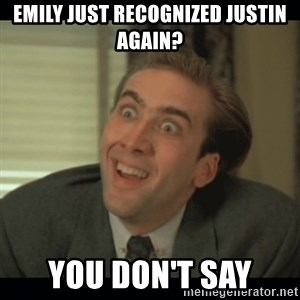 Nick Cage - Emily just recognized justin again? You don't say