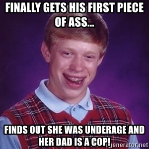 Bad Luck Brian - finally gets his first piece of ass... finds out she was underage and her dad is a cop!