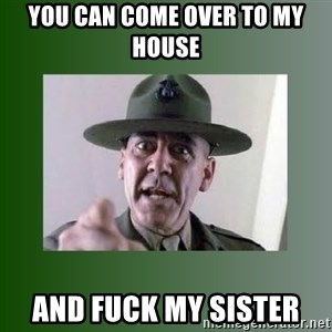 Sgt. Hartman - You can come over to my house and fuck my sister