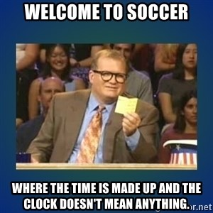 drew carey - WElcome to soccer where the time is made up and the clock doesn't mean anything.