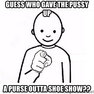 GUESS WHO YOU - Guess Who Gave The Pussy Up A Purse Outta Shoe Show??