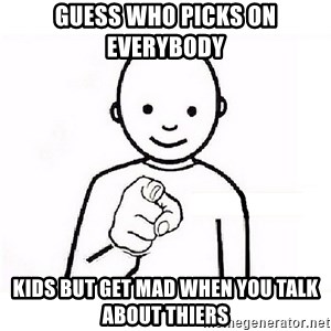 GUESS WHO YOU - Guess who picks on everybody  kids but get mad when you talk about thiers