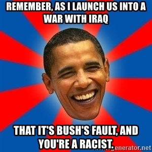 Obama - Remember, as I launch us into a war with Iraq That it's Bush's fault, and you're a racist.