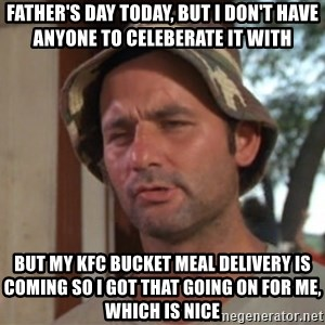 So I got that going on for me, which is nice - Father's Day today, But I don't have anyone to celeberate it with But my KFC bucket meal delivery is coming so I got that going on for me, which is nice